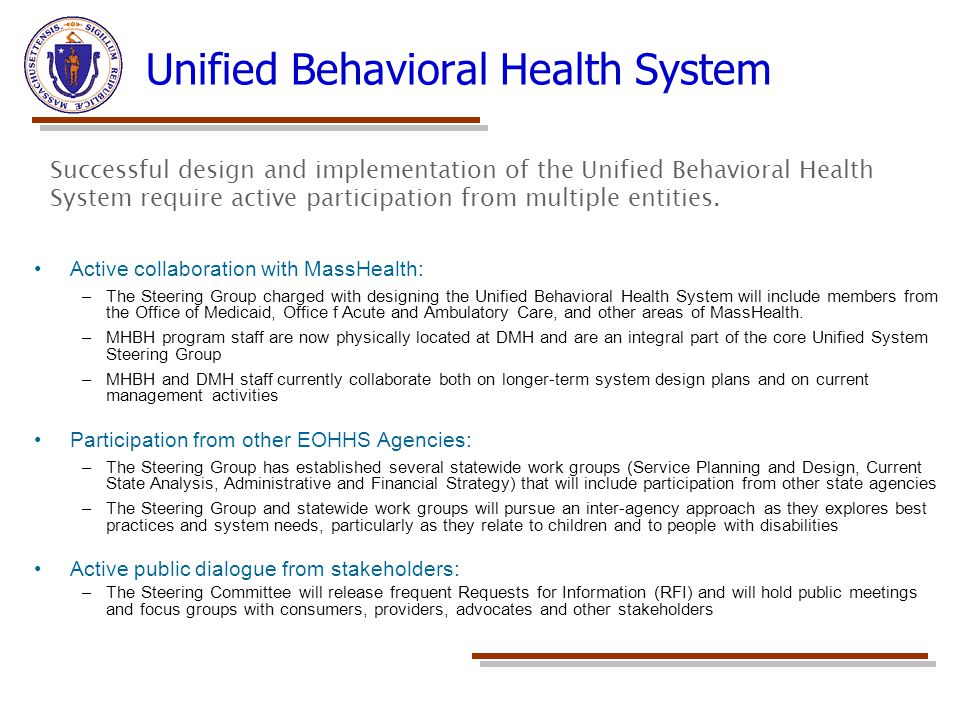 Unified Behavioral Health System Active collaboration with MassHealth: –The Steering Group charged with designing the Unified Behavioral Health System will include members from the Office of Medicaid, Office f Acute and Ambulatory Care, and other areas of MassHealth.