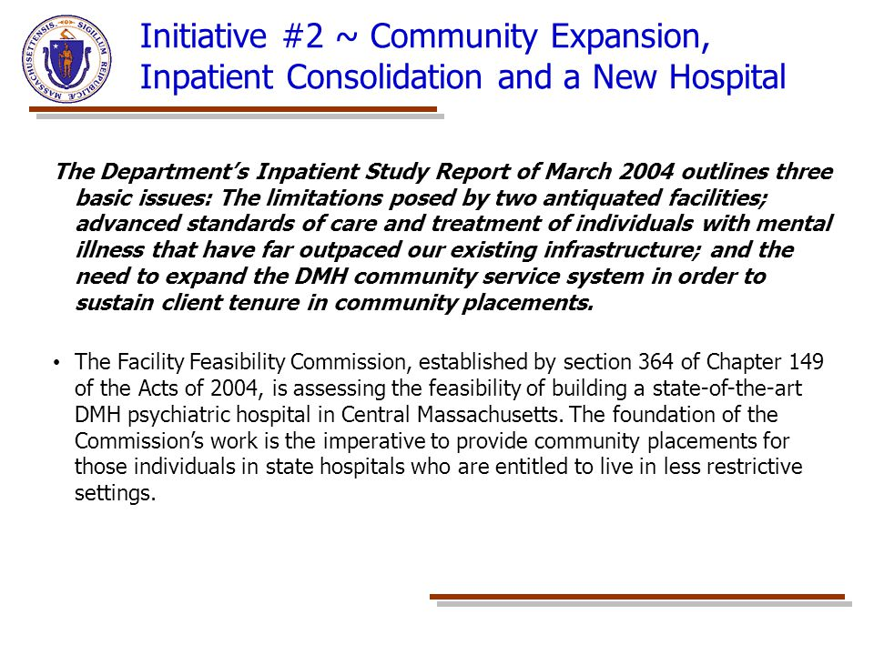 Initiative #2 ~ Community Expansion, Inpatient Consolidation and a New Hospital The Department's Inpatient Study Report of March 2004 outlines three basic issues: The limitations posed by two antiquated facilities; advanced standards of care and treatment of individuals with mental illness that have far outpaced our existing infrastructure; and the need to expand the DMH community service system in order to sustain client tenure in community placements.