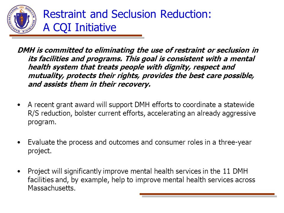 Restraint and Seclusion Reduction: A CQI Initiative DMH is committed to eliminating the use of restraint or seclusion in its facilities and programs.