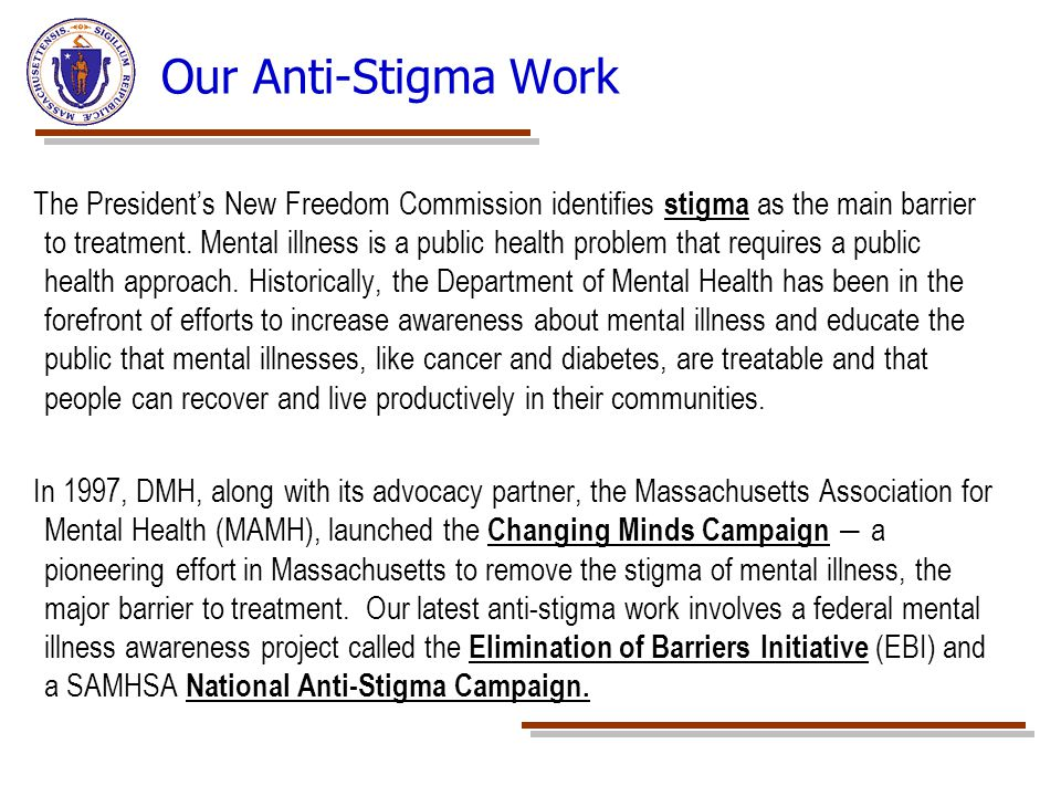 Our Anti-Stigma Work The President's New Freedom Commission identifies stigma as the main barrier to treatment. Mental illness is a public health prob