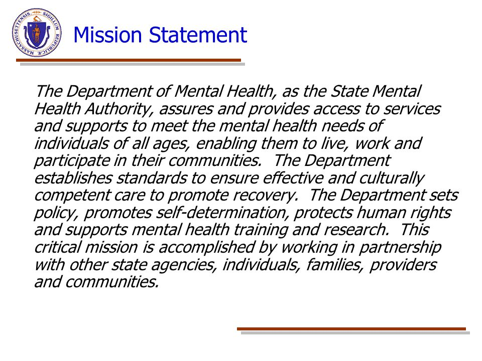 Mission Statement The Department of Mental Health, as the State Mental Health Authority, assures and provides access to services and supports to meet