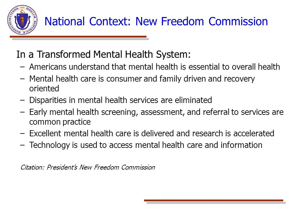 National Context: New Freedom Commission In a Transformed Mental Health System: –Americans understand that mental health is essential to overall healt