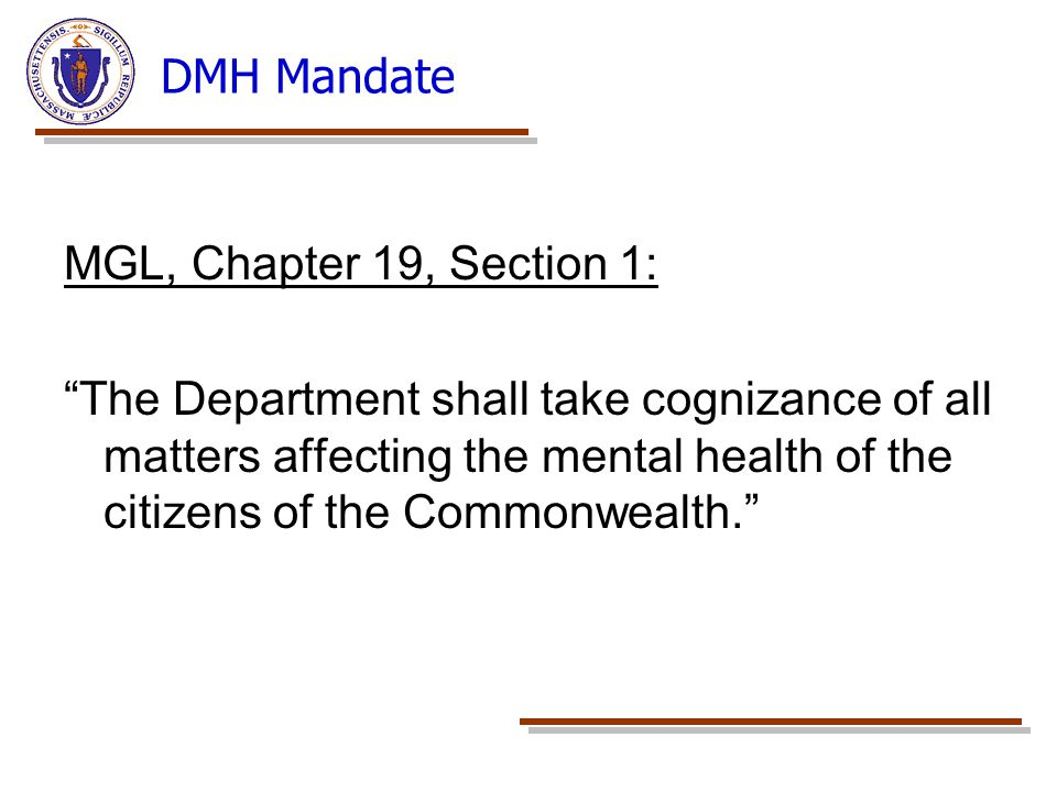 DMH Mandate MGL, Chapter 19, Section 1: The Department shall take cognizance of all matters affecting the mental health of the citizens of the Commonwealth.
