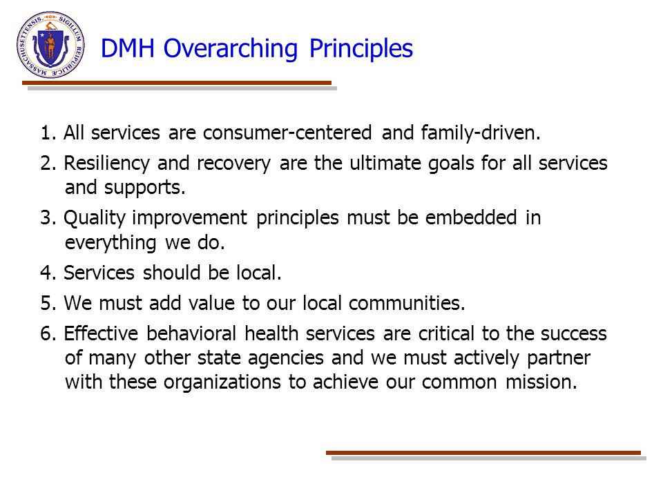 DMH Overarching Principles 1. All services are consumer-centered and family-driven. 2. Resiliency and recovery are the ultimate goals for all services