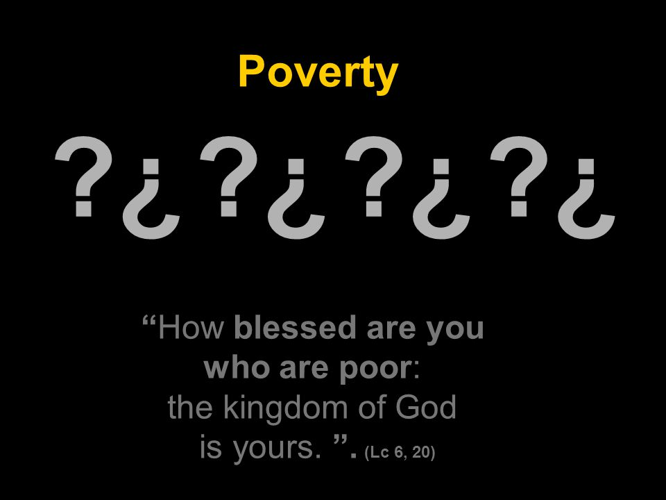 Poverty ¿ ¿ ¿ ¿ ¿ ¿ ¿ ¿ How blessed are you who are poor: the kingdom of God is yours.