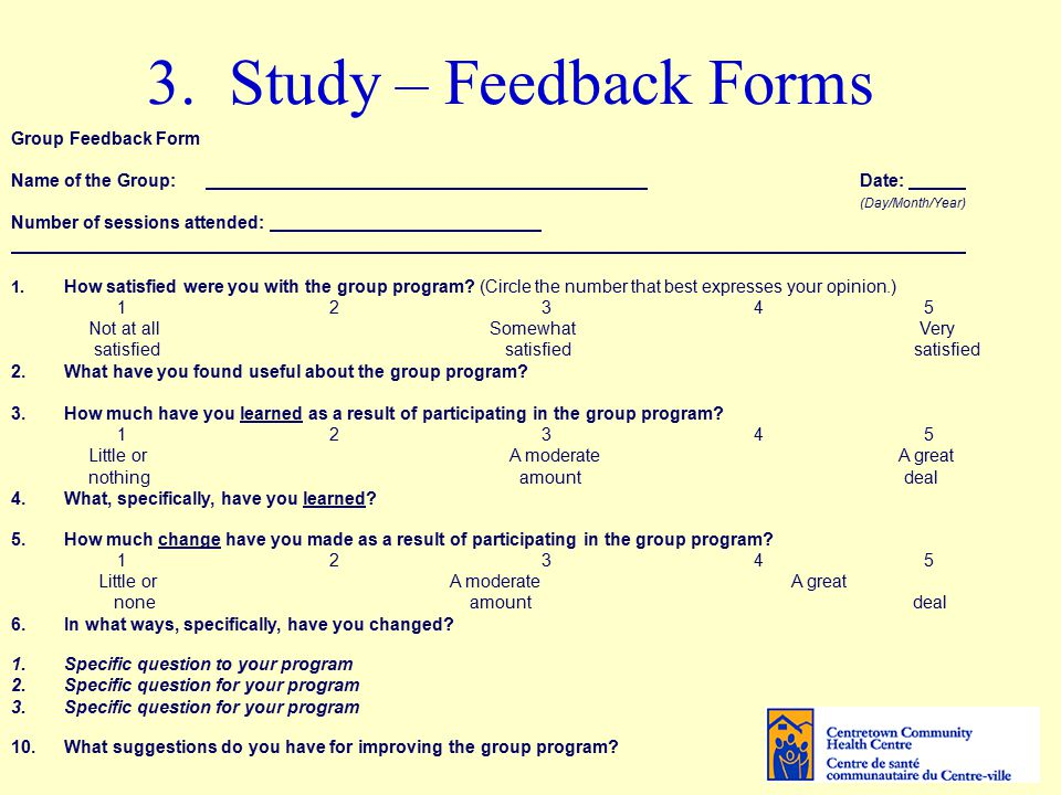 3. Study – Feedback Forms Group Feedback Form Name of the Group: Date: (Day/Month/Year) Number of sessions attended: 1. How satisfied were you with th