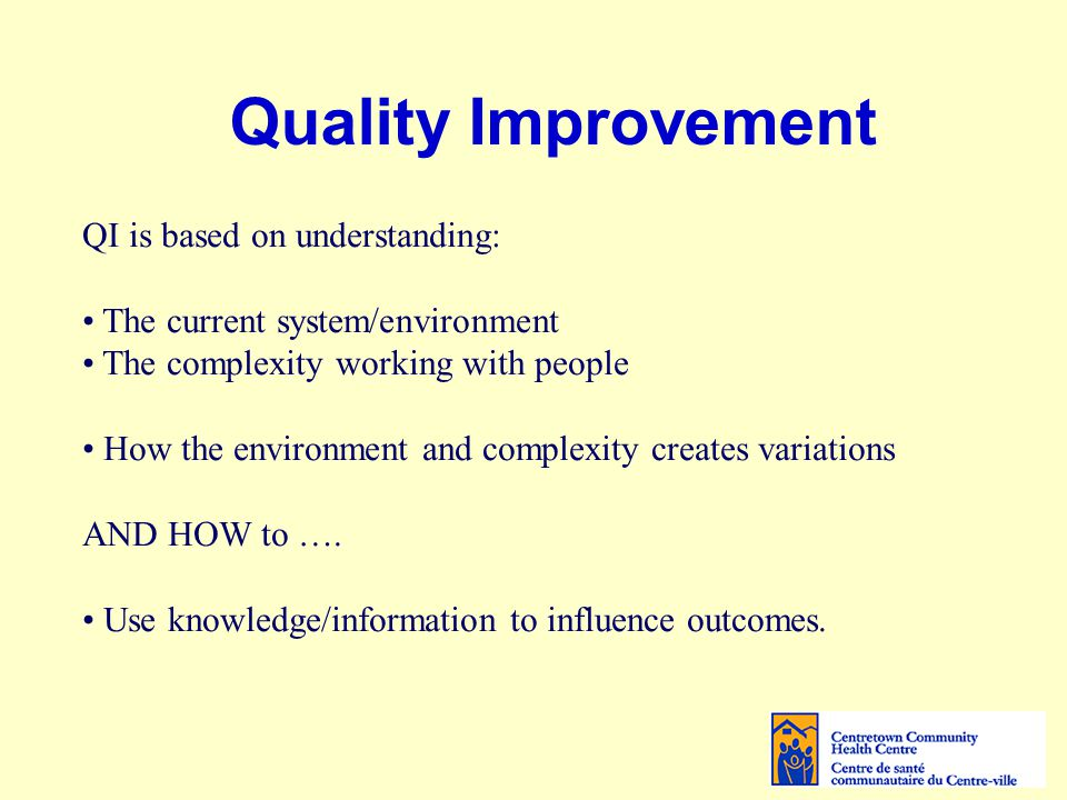 Quality Improvement – With Group Programs The system/environment Many different health education groups, Each with different specific objectives Complexity of working with people Different populations (age, gender, culture, socio-economic status) Different modes of delivery Different levels of literacy/knowledge of English