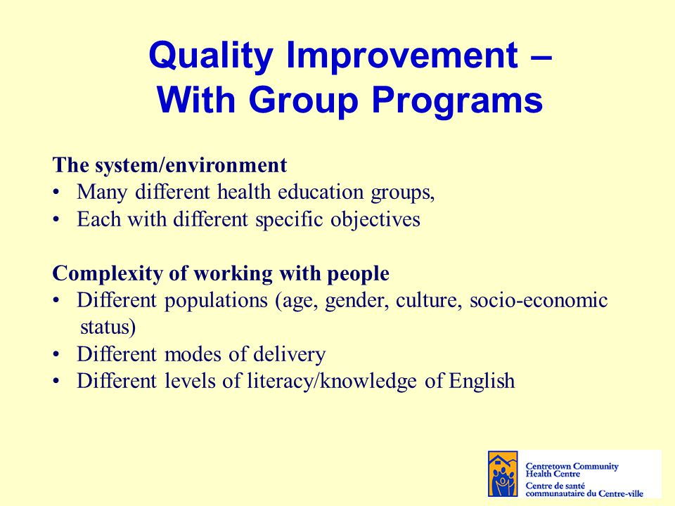 Quality Improvement – With Group Programs The system/environment Many different health education groups, Each with different specific objectives Compl