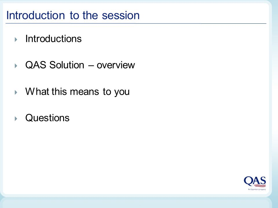 Introduction to the session Introductions QAS Solution – overview What this means to you Questions