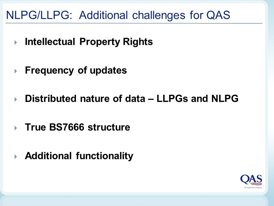 NLPG/LLPG: Additional challenges for QAS Intellectual Property Rights Frequency of updates Distributed nature of data – LLPGs and NLPG True BS7666 structure Additional functionality