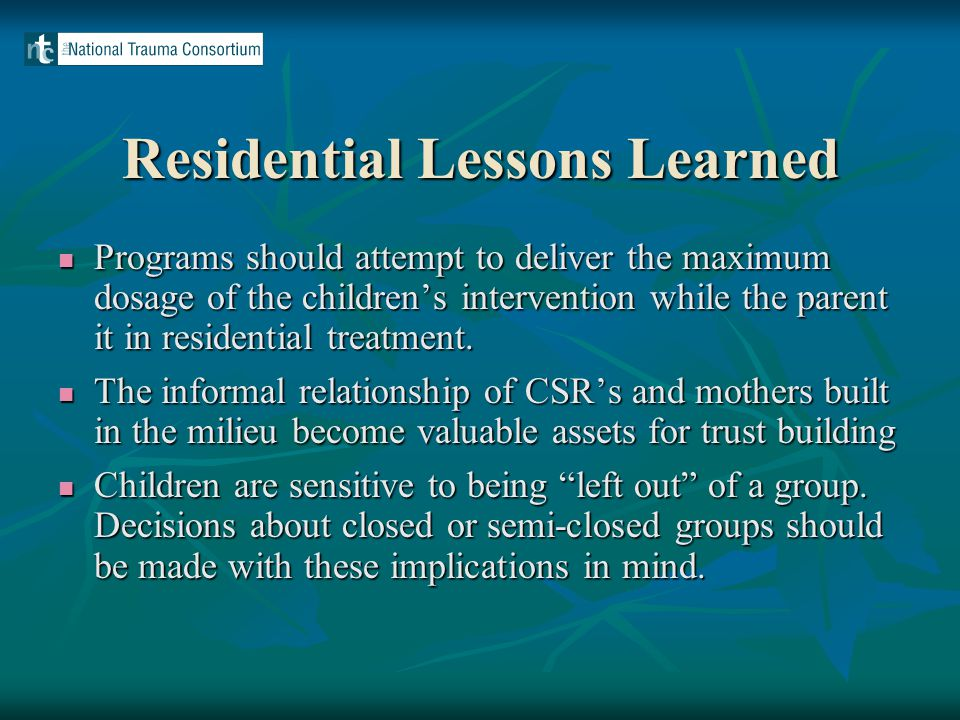Residential Lessons Learned Programs should attempt to deliver the maximum dosage of the children's intervention while the parent it in residential treatment.
