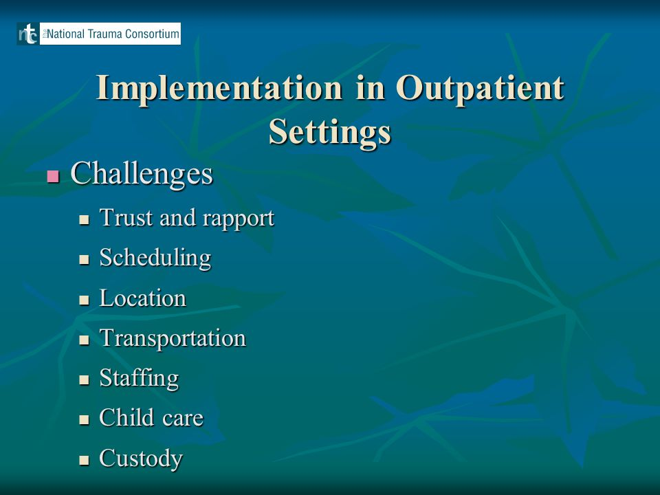 Implementation in Outpatient Settings Challenges Challenges Trust and rapport Trust and rapport Scheduling Scheduling Location Location Transportation Transportation Staffing Staffing Child care Child care Custody Custody