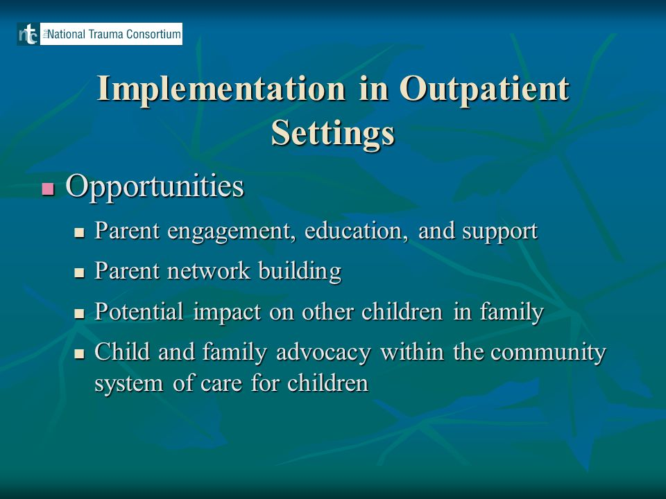 Implementation in Outpatient Settings Opportunities Opportunities Parent engagement, education, and support Parent engagement, education, and support Parent network building Parent network building Potential impact on other children in family Potential impact on other children in family Child and family advocacy within the community system of care for children Child and family advocacy within the community system of care for children