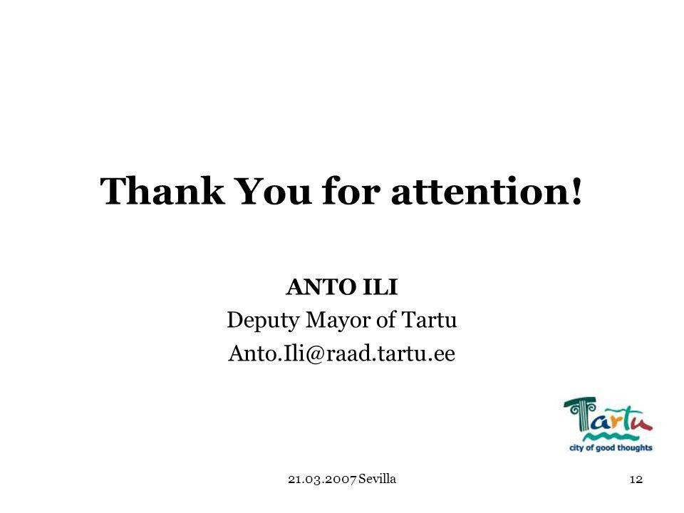21.03.2007 Sevilla12 Thank You for attention! ANTO ILI Deputy Mayor of Tartu Anto.Ili@raad.tartu.ee