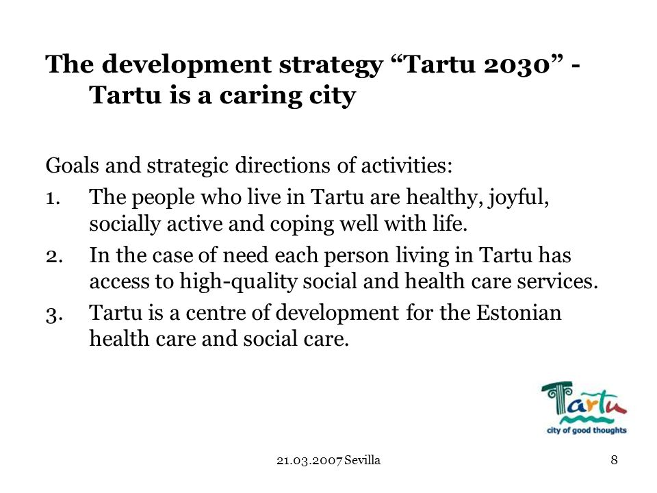 21.03.2007 Sevilla8 The development strategy Tartu 2030 - Tartu is a caring city Goals and strategic directions of activities: 1.The people who live in Tartu are healthy, joyful, socially active and coping well with life.
