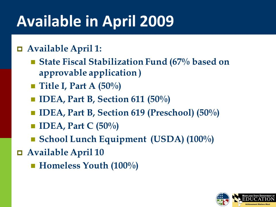 Available in April 2009  Available April 1: State Fiscal Stabilization Fund (67% based on approvable application ) Title I, Part A (50%) IDEA, Part B
