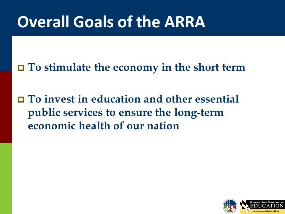 Overall Goals of the ARRA  To stimulate the economy in the short term  To invest in education and other essential public services to ensure the long-term economic health of our nation