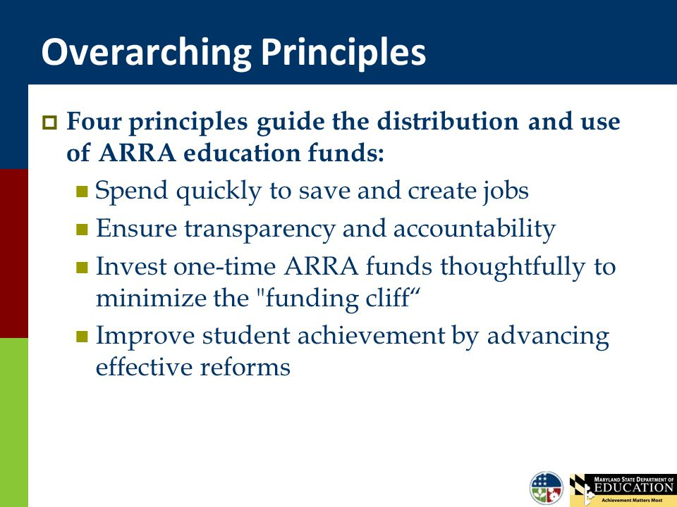 Overarching Principles  Four principles guide the distribution and use of ARRA education funds: Spend quickly to save and create jobs Ensure transparency and accountability Invest one-time ARRA funds thoughtfully to minimize the funding cliff Improve student achievement by advancing effective reforms