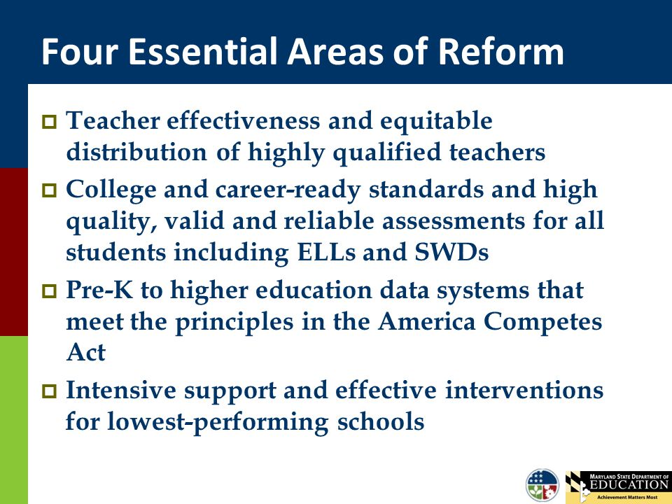 Four Essential Areas of Reform  Teacher effectiveness and equitable distribution of highly qualified teachers  College and career-ready standards and high quality, valid and reliable assessments for all students including ELLs and SWDs  Pre-K to higher education data systems that meet the principles in the America Competes Act  Intensive support and effective interventions for lowest-performing schools
