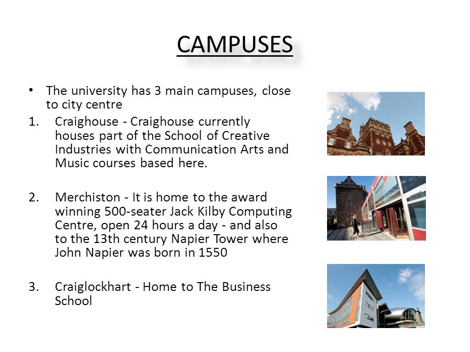 CAMPUSES The university has 3 main campuses, close to city centre 1.Craighouse - Craighouse currently houses part of the School of Creative Industries with Communication Arts and Music courses based here.