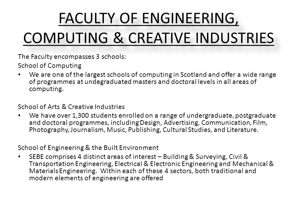 FACULTY OF ENGINEERING, COMPUTING & CREATIVE INDUSTRIES The Faculty encompasses 3 schools: School of Computing We are one of the largest schools of computing in Scotland and offer a wide range of programmes at undegraduated masters and doctoral levels in all areas of computing.