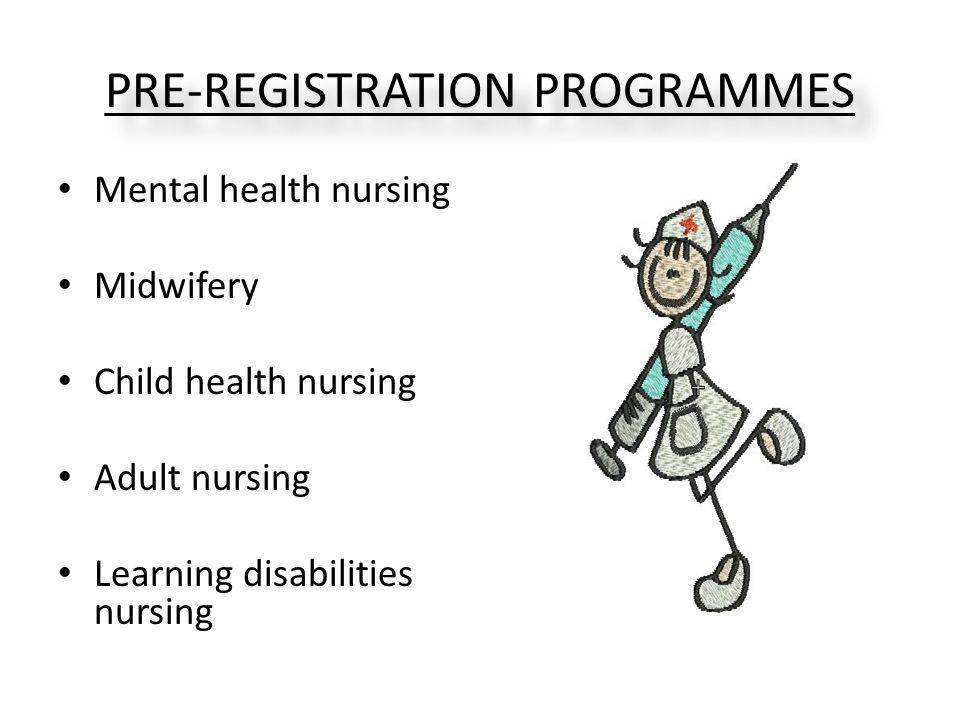 PRE-REGISTRATION PROGRAMMES Mental health nursing Midwifery Child health nursing Adult nursing Learning disabilities nursing