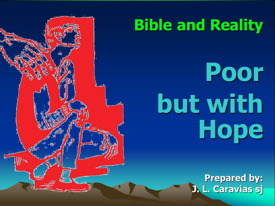 Bible and Reality Poor but with Hope Prepared by: J. L. Caravias sj