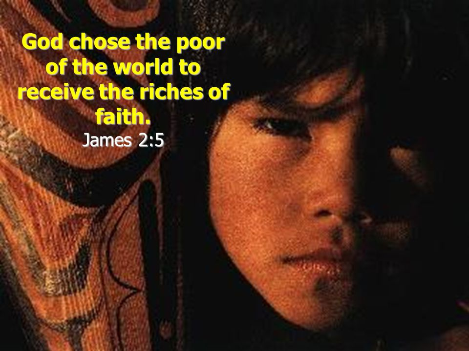 God chose the poor of the world to receive the riches of faith. James 2:5