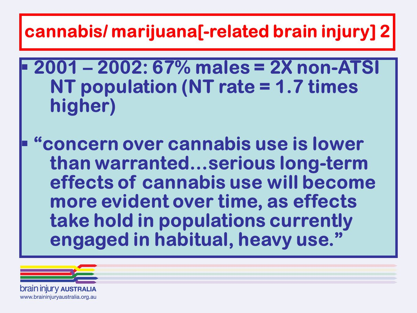  2001 – 2002: 67% males = 2X non-ATSI NT population (NT rate = 1.7 times higher)  concern over cannabis use is lower than warranted…serious long-term effects of cannabis use will become more evident over time, as effects take hold in populations currently engaged in habitual, heavy use. cannabis/ marijuana[-related brain injury] 2