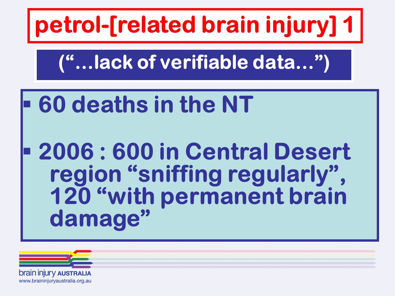  60 deaths in the NT  2006 : 600 in Central Desert region sniffing regularly , 120 with permanent brain damage petrol-[related brain injury] 1 ( …lack of verifiable data… )