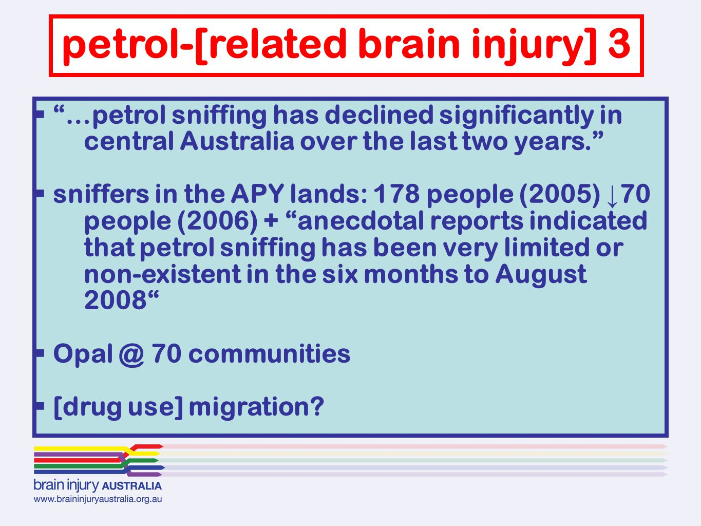  …petrol sniffing has declined significantly in central Australia over the last two years.  sniffers in the APY lands: 178 people (2005) ↓ 70 people (2006) + anecdotal reports indicated that petrol sniffing has been very limited or non-existent in the six months to August 2008  Opal @ 70 communities  [drug use] migration.