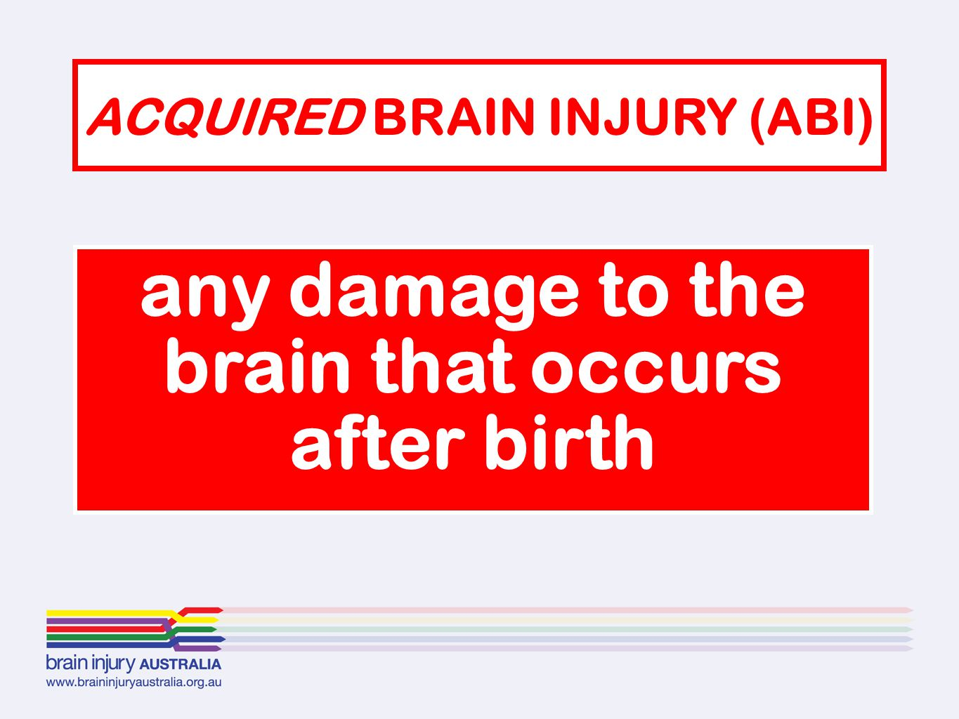 ACQUIRED BRAIN INJURY (ABI) any damage to the brain that occurs after birth