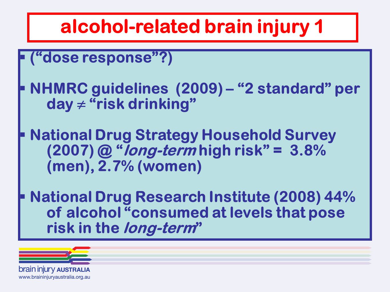  ( dose response )  NHMRC guidelines (2009) – 2 standard per day ≠ risk drinking  National Drug Strategy Household Survey (2007) @ long-term high risk = 3.8% (men), 2.7% (women)  National Drug Research Institute (2008) 44% of alcohol consumed at levels that pose risk in the long-term alcohol-related brain injury 1