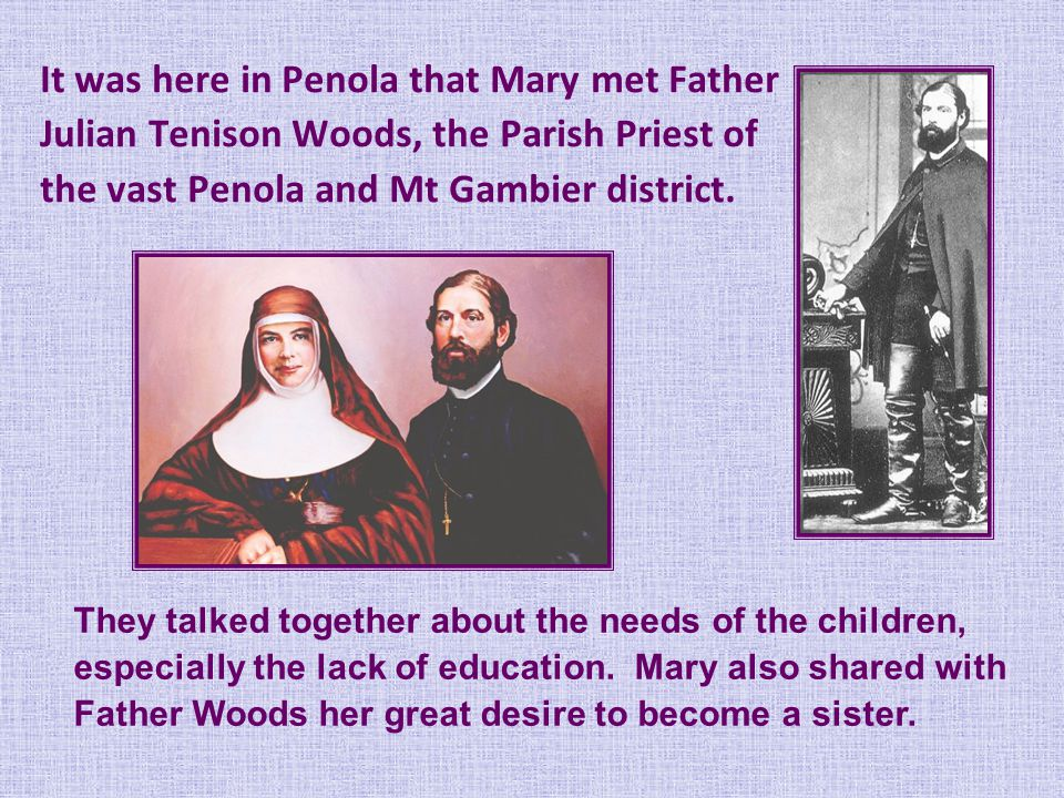 It was here in Penola that Mary met Father Julian Tenison Woods, the Parish Priest of the vast Penola and Mt Gambier district.