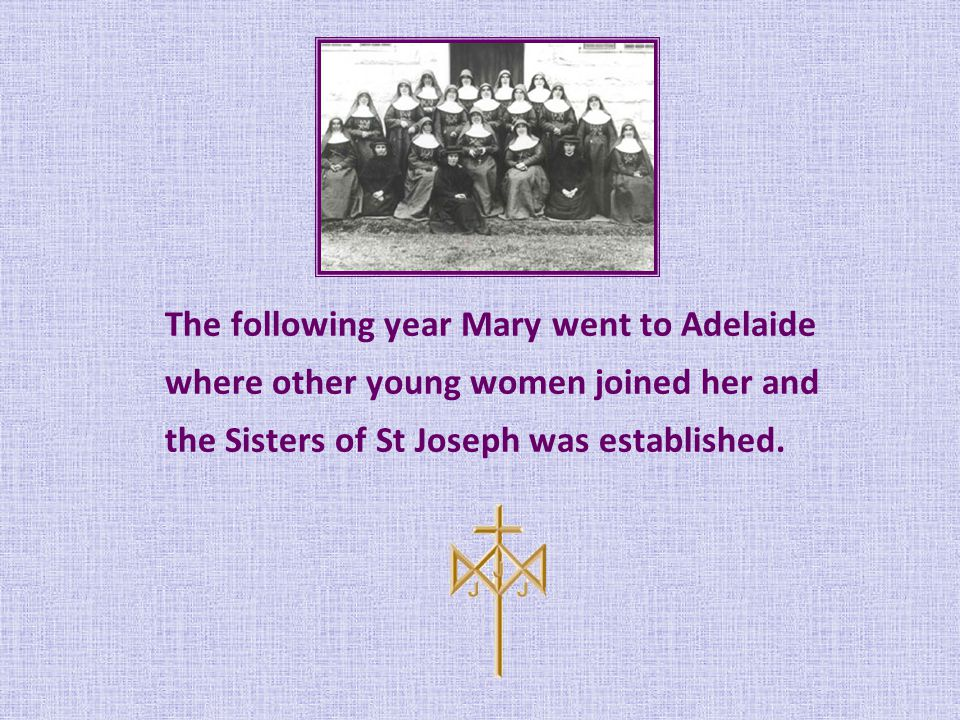 The following year Mary went to Adelaide where other young women joined her and the Sisters of St Joseph was established.