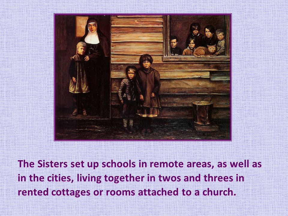 The Sisters set up schools in remote areas, as well as in the cities, living together in twos and threes in rented cottages or rooms attached to a church.