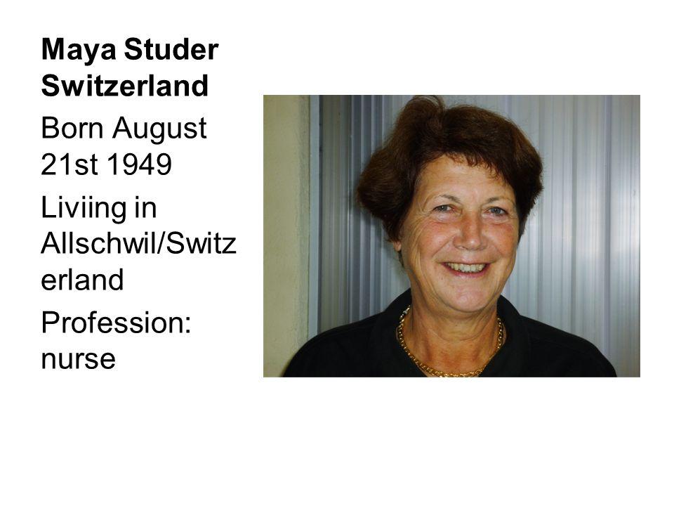 Maya Studer Switzerland Born August 21st 1949 Liviing in Allschwil/Switz erland Profession: nurse