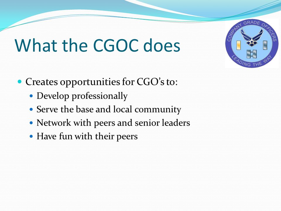 What the CGOC does Creates opportunities for CGO's to: Develop professionally Serve the base and local community Network with peers and senior leaders Have fun with their peers