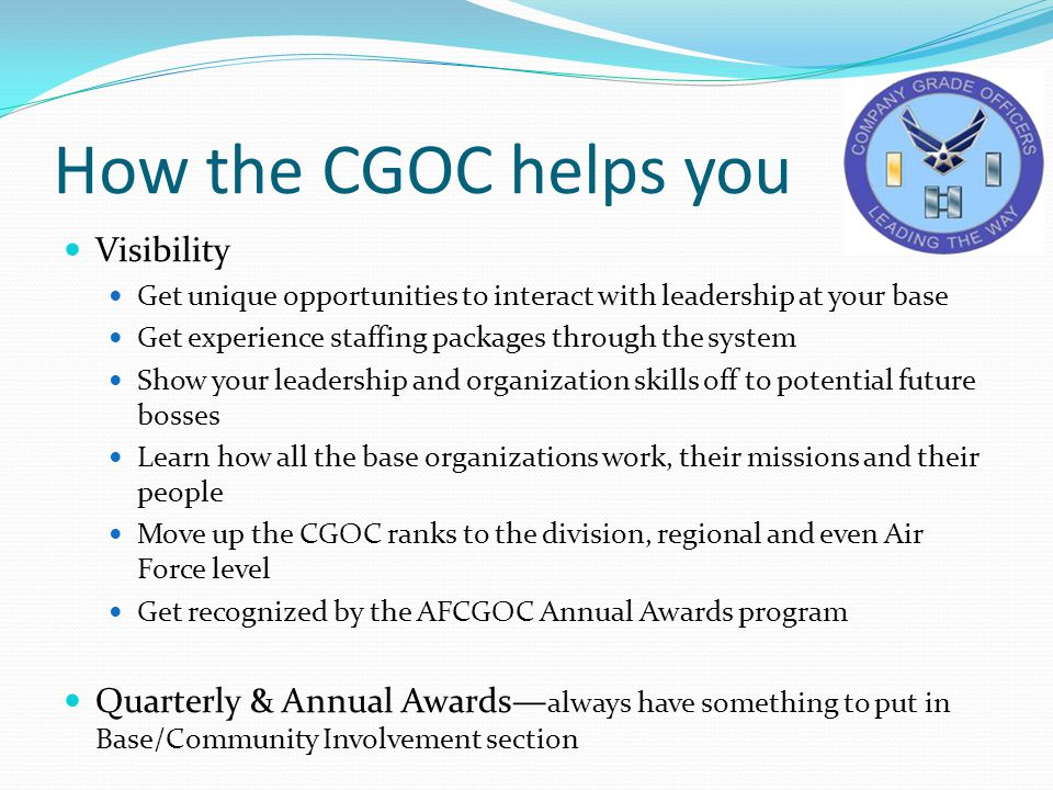How the CGOC helps you Visibility Get unique opportunities to interact with leadership at your base Get experience staffing packages through the system Show your leadership and organization skills off to potential future bosses Learn how all the base organizations work, their missions and their people Move up the CGOC ranks to the division, regional and even Air Force level Get recognized by the AFCGOC Annual Awards program Quarterly & Annual Awards— always have something to put in Base/Community Involvement section