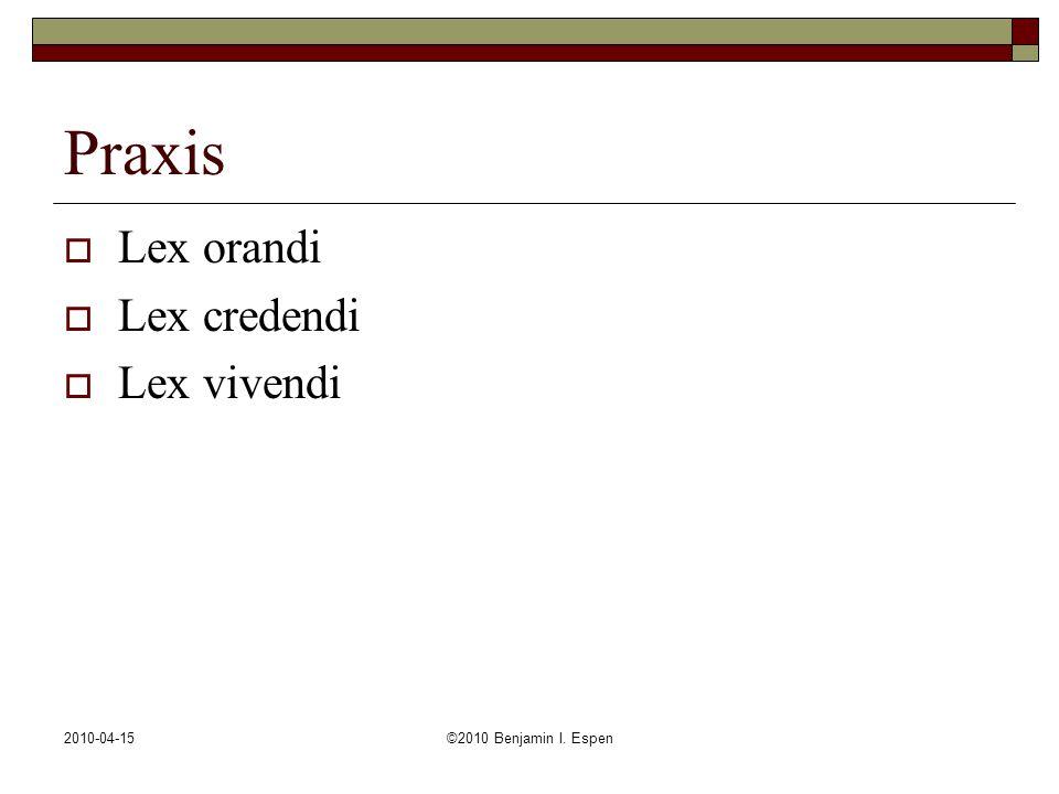 2010-04-15©2010 Benjamin I. Espen Praxis  Lex orandi  Lex credendi  Lex vivendi