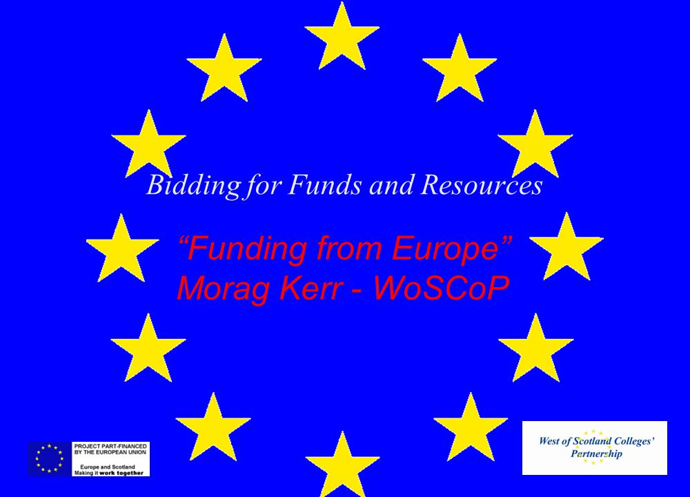 Bidding for Funds and Resources Funding from Europe Morag Kerr - WoSCoP