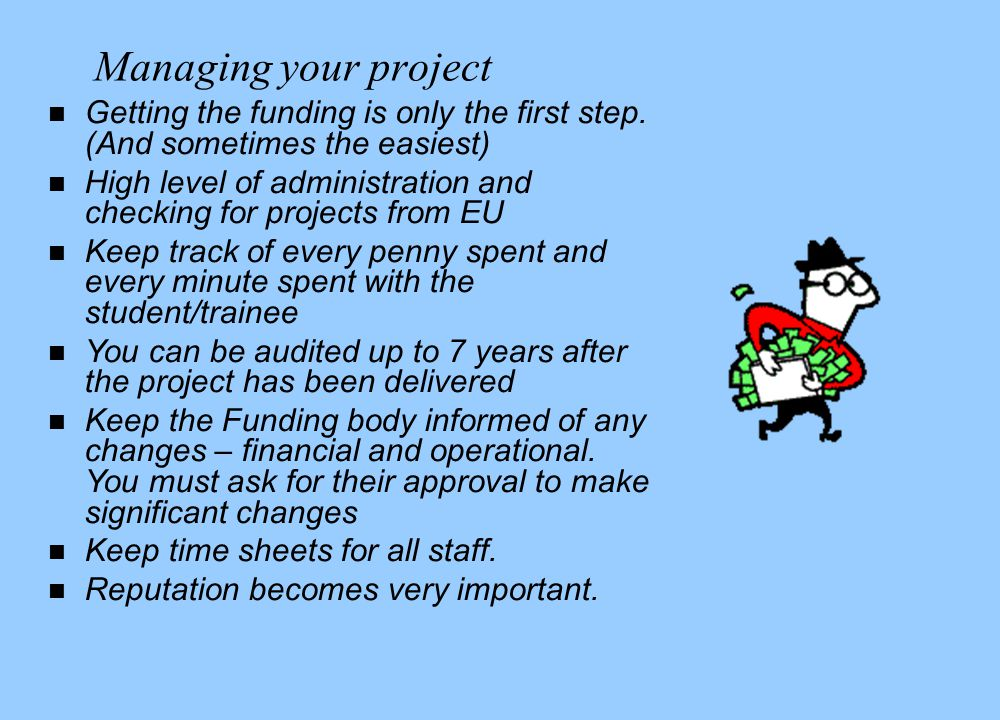 Managing your project n Getting the funding is only the first step.