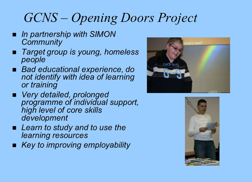 GCNS – Opening Doors Project n In partnership with SIMON Community n Target group is young, homeless people n Bad educational experience, do not identify with idea of learning or training n Very detailed, prolonged programme of individual support, high level of core skills development n Learn to study and to use the learning resources n Key to improving employability