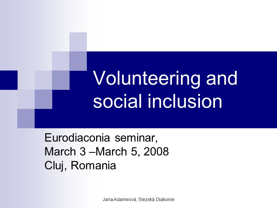 Jana Adameová, Slezská Diakonie Structure of the input Meaning of diaconia and the values that determine our acting, position of diaconia in wider society, its mission in relation to meet the challenge of social exclusion Volunteering as a powerful tool to combat the social inclusion