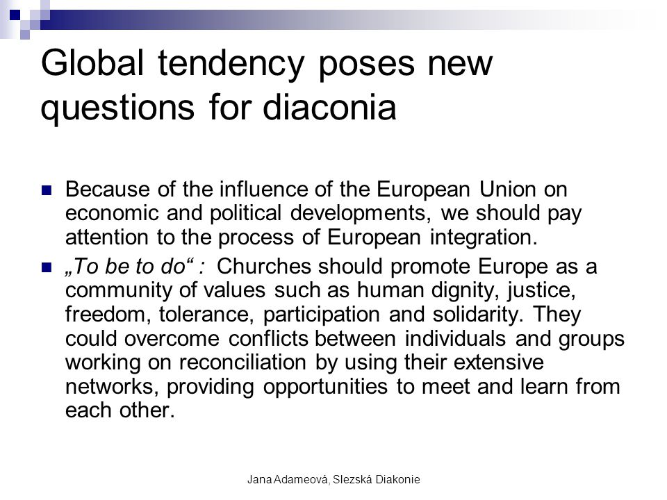Jana Adameová, Slezská Diakonie Global tendency poses new questions for diaconia Because of the influence of the European Union on economic and political developments, we should pay attention to the process of European integration.