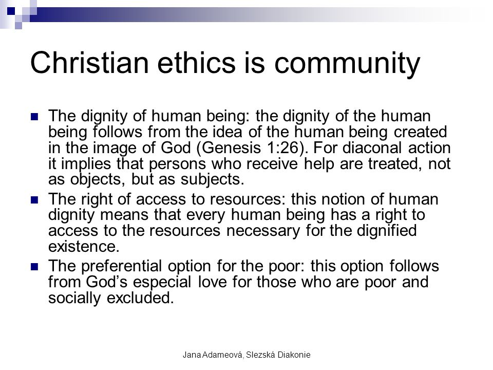Jana Adameová, Slezská Diakonie Christian ethics is community The dignity of human being: the dignity of the human being follows from the idea of the human being created in the image of God (Genesis 1:26).