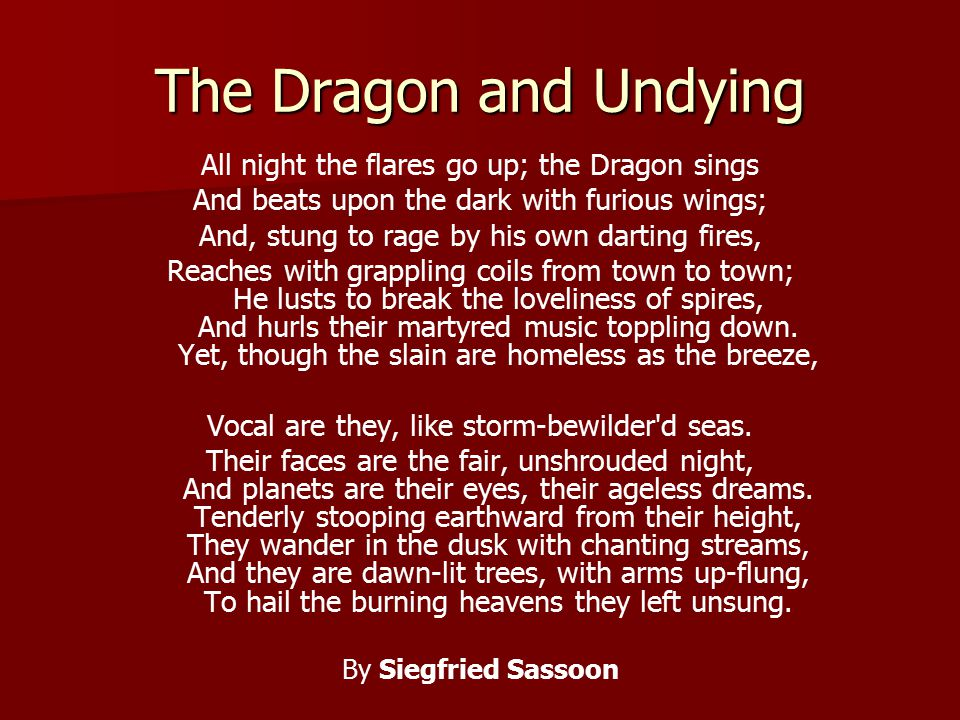 The Dragon and Undying All night the flares go up; the Dragon sings And beats upon the dark with furious wings; And, stung to rage by his own darting fires, Reaches with grappling coils from town to town; He lusts to break the loveliness of spires, And hurls their martyred music toppling down.
