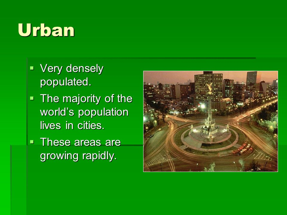 Urban  Very densely populated. The majority of the world's population lives in cities.