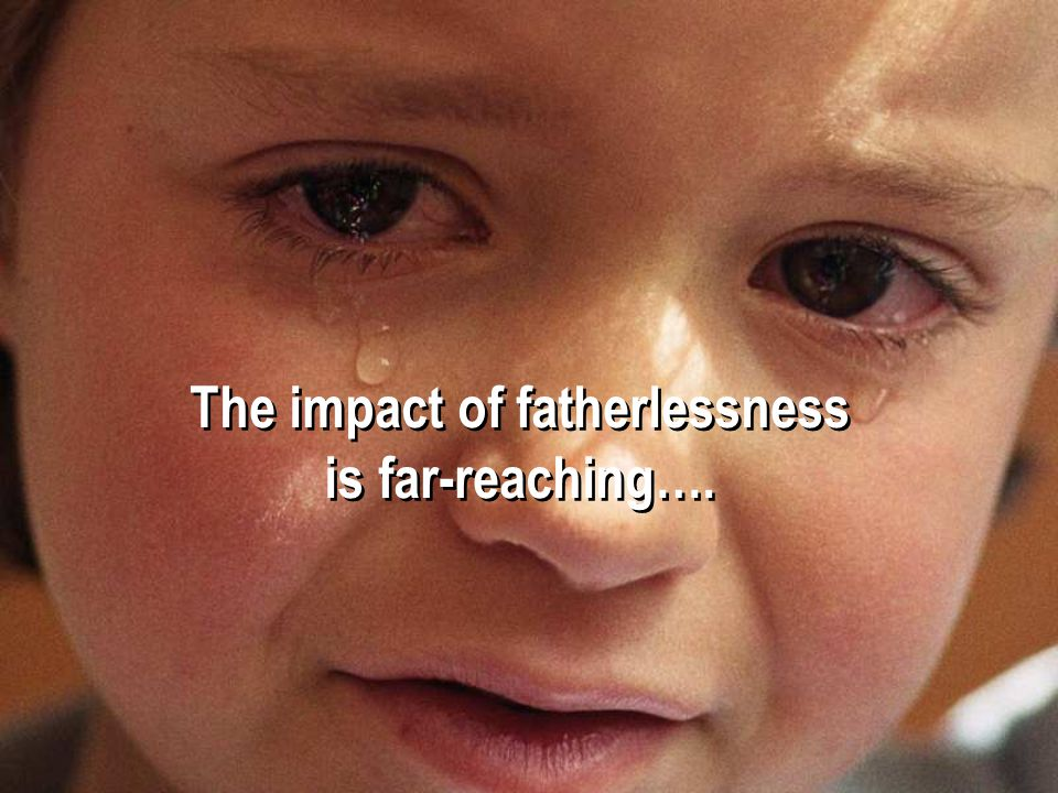 The impact of fatherlessness is far-reaching…. The impact of fatherlessness is far-reaching….