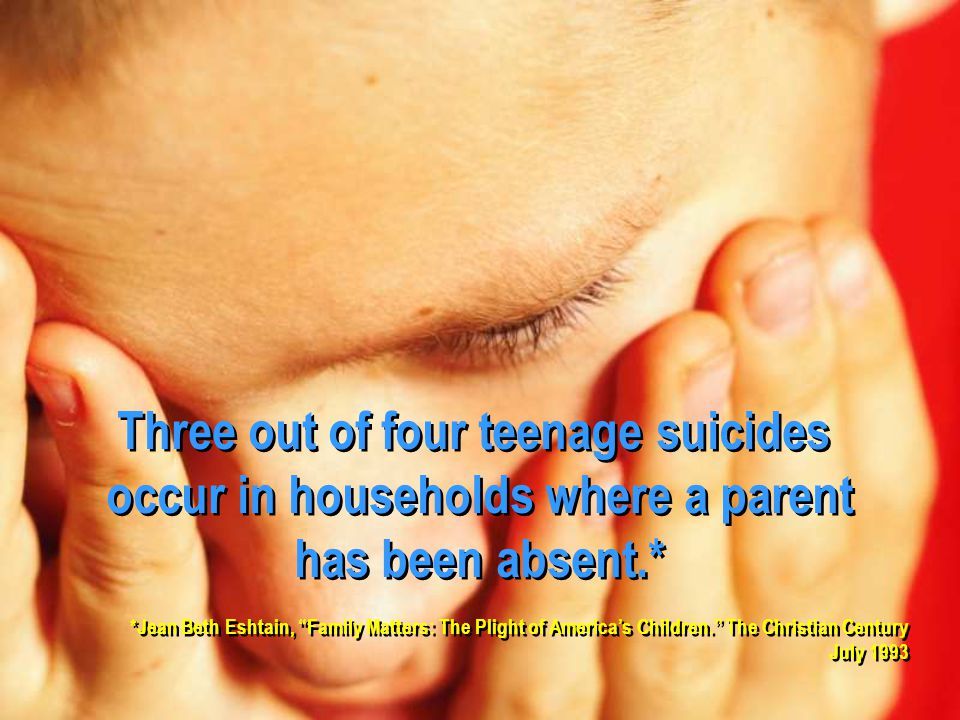 Three out of four teenage suicides occur in households where a parent has been absent.* Three out of four teenage suicides occur in households where a parent has been absent.* *Jean Beth Eshtain, Family Matters: The Plight of America's Children. The Christian Century July 1993